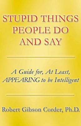 Stupid Things People Do and Say: A Guide For, at Least, Appearing to Be Intelligent