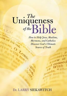 The Uniqueness of the Bible: How to Help Jews, Muslims, Mormons, and Catholics Discover God's Ultimate Source of Truth