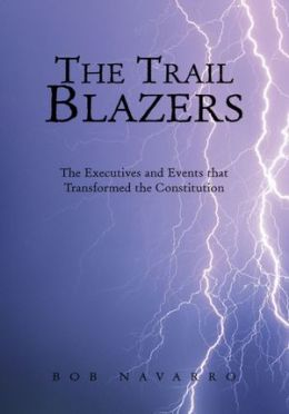 The Trail Blazers: The Executives and Events that Transformed the Constitution
