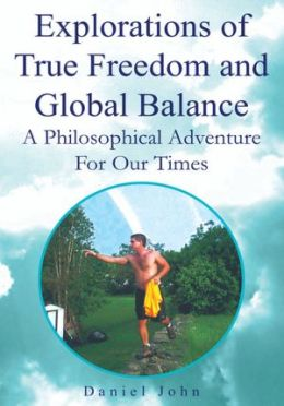Explorations of True Freedom and Global Balance: A Philosophical Adventure For Our Times