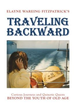 Traveling Backward: Curious Journeys and Quixotic Quests Beyond The Youth of Old Age
