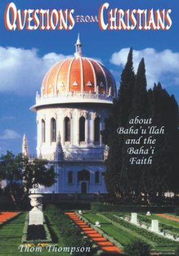 Questions From Christians: ABOUT BAHA'U'LLAH AND THE BAHA'I FAITH
