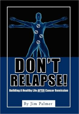 Don't Relapse!: Building A Healthy Life After Cancer Remission