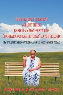 THE PRESENT TESTAMENT VOLUME THREE: BEHOLD MY MANIFESTATION (BARBARA) ON EARTH TODAY, SAYS THE LORD!: