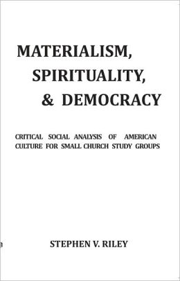 MATERIALISM, SPIRITUALITY, & DEMOCRACY: Critical Social Analysis of American Culture for Small Church Study Groups