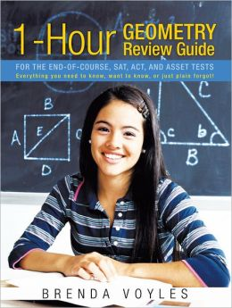 1-Hour Geometry Review Guide For the End-of-Course, SAT, ACT, and ASSET tests: Everything you need to know, want to know, or just plain forgot!