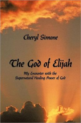 The God of Elijah: My Encounter with the Supernatural Healing Power of God