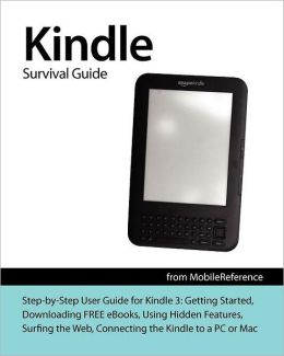 Kindle Survival Guide from MobileReference: Step-by-Step User Guide for Kindle 3: Getting Started, Downloading FREE eBooks, Using Hidden Features, Surfing the Web, Buying Applications, and Connecting the Kindle to a PC or Mac