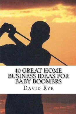 40 Great Home Business Ideas for Baby Boomers: Easy to start home businesses that can make you a lot of Money