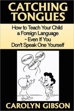 Catching Tongues: How to Teach Your Child a Foreign Language, Even If You Don't Speak One Yourself