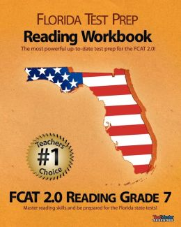 FLORIDA TEST PREP Reading Workbook FCAT 2. 0 Reading Grade 7: Aligned to the 2011-2012 Florida FCAT 2. 0 Reading Test