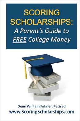 Scoring Scholarships: A Parent's Guide to FREE College Money: (eBook Edition Available)
