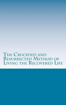 The Crucified and Resurrected Method of Living the Recovered Life