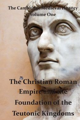 The Cambridge Medieval History vol 1 - the Christian Roman Empire and the Foundation of the Teutonic Kingdoms