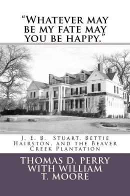Whatever May Be My Fate May You Be Happy.: J. E. B. Stuart, Bettie Hairston, and the Beaver Creek Plantation