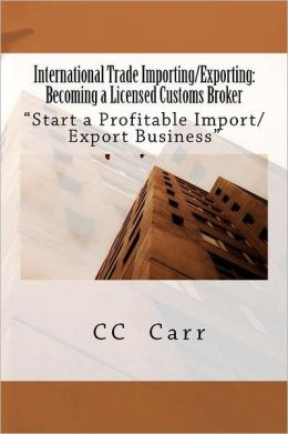 International Trade Importing/Exporting: Becoming a Licensed Customs Broker: Start a Profitable Import/Export Business