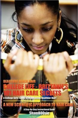 Beautiful Black Hair: COLLEGE Life: Brittanie's 101 Hair Care Secrets: A College Girls' Guide to Maintaining Healthier Hair!