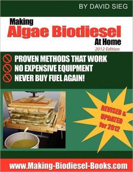 Making Algae Biodiesel at Home 2012 Edition: How to Make All the Fuel You'll Ever Need... at Home