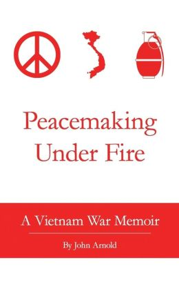 Peacemaking under Fire: A Vietnam War Memoir
