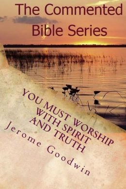 You Must Worship with Spirit and Truth: A Detailed Study of the Teachings of the Bible