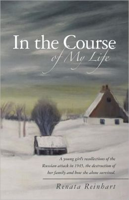 In the Course of My Life: A Young Girl's Recollections of the Russian Attack in 1945, the Destruction of Her Family and How She Alone Survived