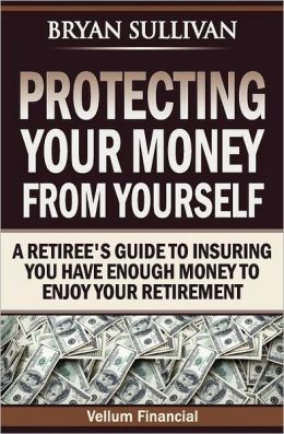 Protecting Your Money from Yourself: A Retiree's Guide to Insuring You Have Enough Money to Enjoy Your Retirement