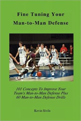 Fine Tuning Your Man-to-Man Defense: 101 Concepts to Improve Your Team's Man-to-Man Defense Plus 60 Man-to-Man Defensive Drills Kevin Sivils