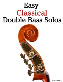 Easy Classical Double Bass Solos: Featuring Music of Bach, Mozart, Beethoven, Handel and Other Composers