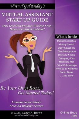 Virtual Gal Friday's Virtual Assistant Startup Guide: The Step-By-Step Practical Approach to Building Your Virtual Assistant Business