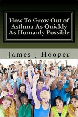 How to Grow Out of Asthma As Quickly As Humanly Possible: Proven Simple Steps to Growing Out of Asthma Using Buteyko Method