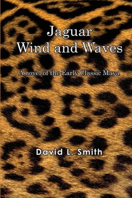 Jaguar Wind and Waves: A Novel of the Early Classic Maya
