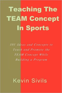 Teaching the TEAM Concept in Sports: 101 Ideas and Concepts to Teach and Promote the TEAM Concept While Building a Program