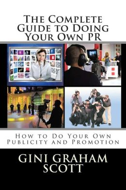 The Complete Guide to Doing Your Own PR: How to Do Your Own Publicity and Promotion