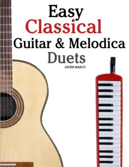 Easy Classical Guitar and Melodica Duets: Featuring Music of Bach, Mozart, Beethoven, Wagner and Others. for Classical Guitar and Melodica. in Standard Notation and Tablature