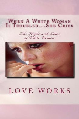 When a White Woman Is Troubled... . She Cries: The Highs and Lows of White Women