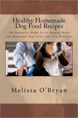Healthy Homemade Dog Food Recipes: The Definitive Guide To All-Natural Meals And Homemade Dog Treats Your Dog Will Love Melissa O'Bryan