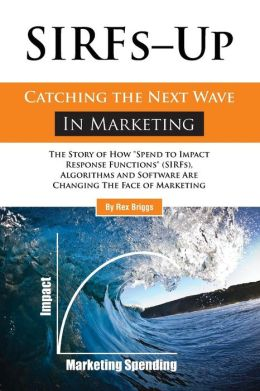 SIRFs up - Catching the Next Wave in Marketing: The Story of How Spend to Impact Response Functions (SIRFS), Algorithms and Software Are Changing the Face of Marketing