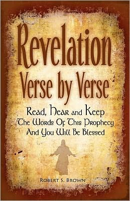 Revelation Verse by Verse: Read, Hear and Keep the Words of This Prophesy and You Will Be Blessed