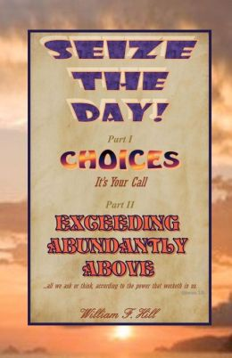 Seize the Day!: Choices--It's Your Call and Exceeding Abundantly Above