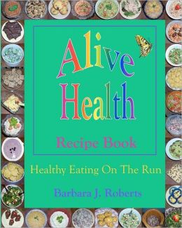 Alive Health Recipe Book: Healthy eating on the run or grab and go goodness - how to make and take healthy fast food for those on the Run