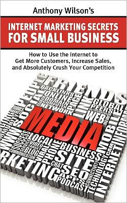 Anthony Wilson's Internet Marketing Secrets for Small Business: How to Use the Internet to Get More Customers, Increase Sales, and Absolutely Crush Your Competition