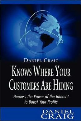 Daniel Craig Knows Where Your Customers are Hiding: Harness the Power of the Internet to Boost Your Profits