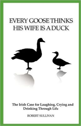Every Goose Thinks His Wife Is a Duck: The Irish Case for Laughing, Crying and Drinking Through Life