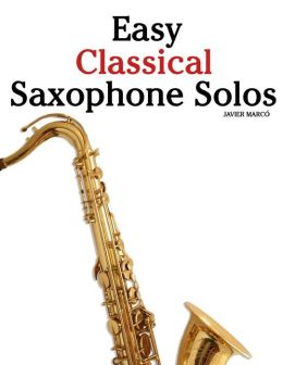 Easy Classical Saxophone Solos: For Alto, Baritone, Tenor and Soprano Saxophone Player. Featuring Music of Mozart, Handel, Strauss, Grieg and Other Composers