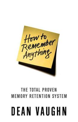 How to Remember Anything: The Proven Total Memory Retention System