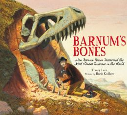 Barnum's Bones: How Barnum Brown Discovered the Most Famous Dinosaur in the World