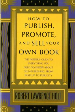 How to Publish, Promote, & Sell Your Own Book: The insider's guide to everything you need to know about self-publishing from pasteup to publicity