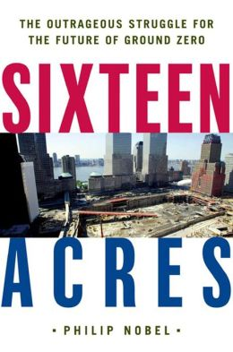 Sixteen Acres: Architecture and the Outrageous Struggle for the Future of Ground Zero