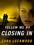 Book Cover Image. Title: Follow Me #4:  Closing In, Author: Cara Lockwood
