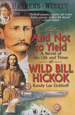And Not to Yield: A Novel of the Life and Times of Wild Bill Hickok